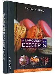 larousse de cuisine l encyclopédie des desserts larousse le chef et dessert