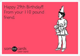happy 29th birthday from your 110 pound friend it s your