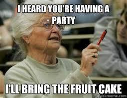 Fruitcake Meme - i heard you re having a party i ll bring the fruit cake senior