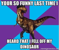 Meme Generator Dinosaur - your so funny last time i heard that i fell off my dinosaur
