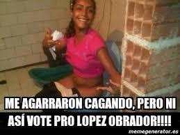 Lopez Meme - meme personalizado me agarraron cagando pero ni as纃 vote pro