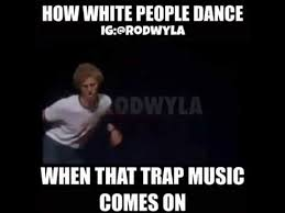 Dance Meme - how white people dance to trap music video meme youtube