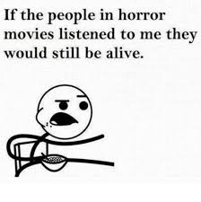Horror Movie Memes - if the people in horror movies listened to me they would still be