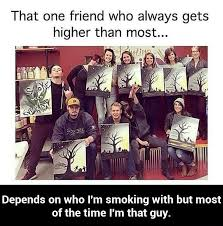 Friends Meme - that friend who gets higher than most weed memes