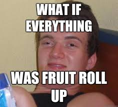 Roll Up Meme - what if everything was fruit roll up 10 guy quickmeme