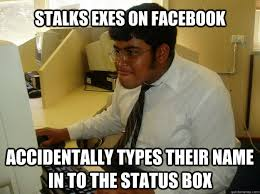 Funny Memes About Exes - stalks exes on facebook accidentally types their name in to the