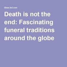 is not the end fascinating funeral traditions from around