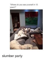 Slumber Party Meme - where do you see yourself in 10 years slumber party party meme