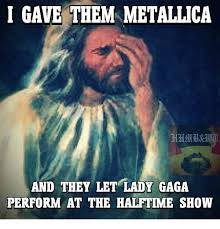 Metallica Meme - i gave them metallica and they let lady gaga perform at the