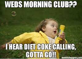 Diet Coke Meme - weds morning club i hear diet coke calling gotta go meme