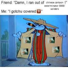 Exterminator Meme - friend damn ran out of chinese cartoon exterminator 3000 me i gotchu