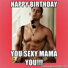 Sexy Friday Memes - happy birthday you sexy mama you channing tatum