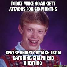 Girlfriend Cheating Meme - today make no anxiety attacks for six months severe anxiety attack