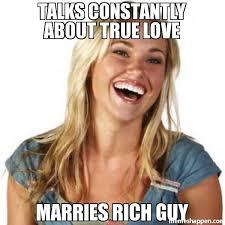 Rich Meme - talks constantly about true love marries rich guy meme friend