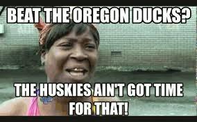 Oregon Ducks Meme - beat the oregon ducks the huskies ain t got time for that