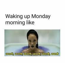 Monday Work Meme - waking up monday morning like work work work work work work work