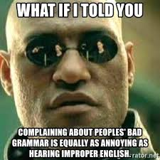 Bad Grammar Meme - what if i told you complaining about peoples bad grammar is equally