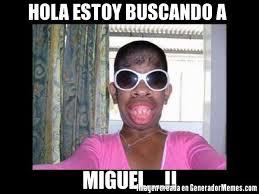 Miguel Memes - hola estoy buscando a miguel meme de mujeres feas imagenes