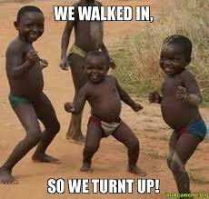 Turnt Meme - we walked in so we turnt up make a meme