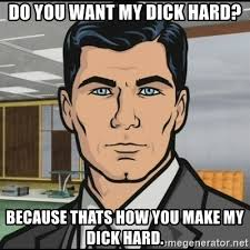 Hard Dick Meme - do you want my dick hard because thats how you make my dick hard