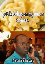 Cheese Meme - i put ketchup on my mac and cheese meme imglulz