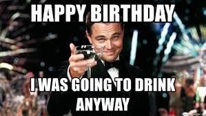 Celebration Meme - happy birthday i was going to drink anyway great gatsby