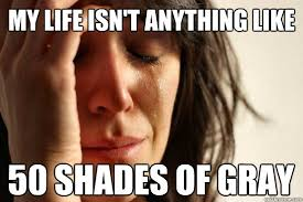 50 Shades Of Gray Meme - my life isn t anything like 50 shades of gray first world