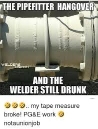Pipefitter Memes - the pipefitter hangover welder dos and the welder still drunk