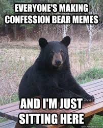 Just Sitting Here Meme - everyone s making confession bear memes and i m just sitting here