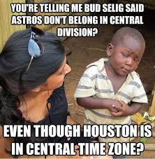 Houston Astros Memes - you re telling me bud selig said astros don t belong in central