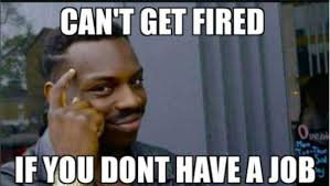 Me Me Images - can t get fired if you don t have a job roll safe know your meme