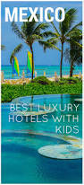 we u0027ve featured the best luxury all inclusivive resorts for kids in