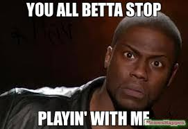 You Need To Stop Meme - you all betta stop playin with me meme kevin hart the hell 10212