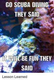 Scuba Meme - go scuba diving they said it will be fun they said lesson learned
