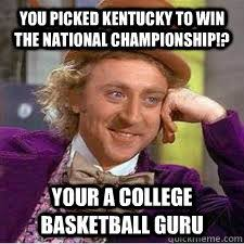 Kentucky Meme - you picked kentucky to win the national chionship your a