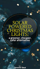 solar powered christmas lights why solar powered christmas lights are a greener cheaper safer