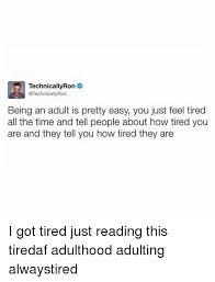 Being Tired Meme - technicallyron ron being an adult is pretty easy you just feel tired