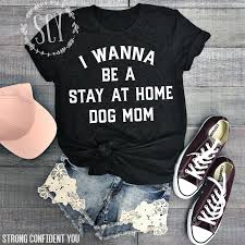 At Home Com by I Wanna Be A Stay At Home Dog Mom Strong Confident You
