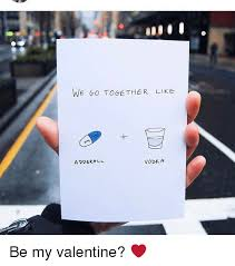 We Go Together Meme - we go together like vodka adderall be my valentine meme on