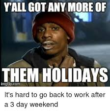 3 Day Weekend Meme - yall gotanymore of them holidays it s hard to go back to work