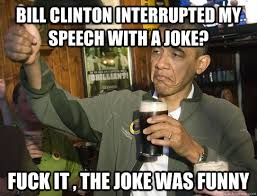 Obama Bill Clinton Meme - bill clinton interrupted my speech with a joke funny meme image