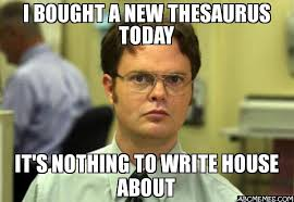 Meme Thesaurus - i bought a new thesaurus today it 39 s nothing to write house about