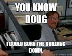 Milton Office Space Meme - you know doug i could burn the building down funny pinterest