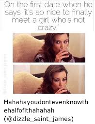 Crazy Girl Meme - on the first date when he says its so nice to finally meet a girl