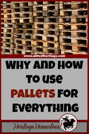 pallets why and how to use pallets for everything a life of heritage