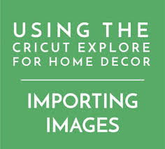cricut explore for home decor part 3 importing your own images