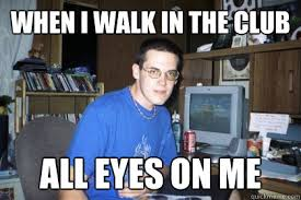Club Meme - when i walk in the club all eyes on me eliace meme quickmeme