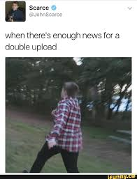 Upload Memes - when theres enough news for a double upload scarce know your meme