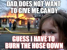 Do Not Want Meme - dad does not want to give me candy guess i have to burn the hose down