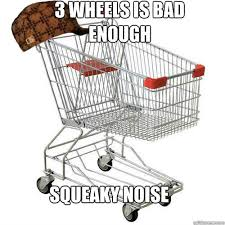Shopping Cart Meme - 3 wheels is bad enough squeaky noise scumbag shopping cart quickmeme